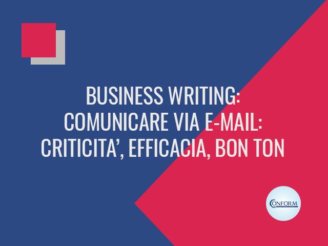 BUSINESS WRITING: COMUNICARE VIA E-MAIL: CRITICITA', EFFICACIA, BON TON