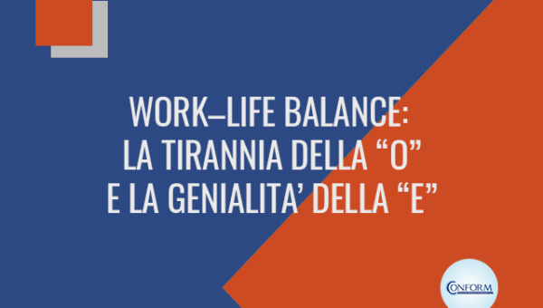 """WORK–LIFE BALANCE: LA TIRANNIA DELLA """"O"""" E LA GENIALITA' DELLA """"E"""""""
